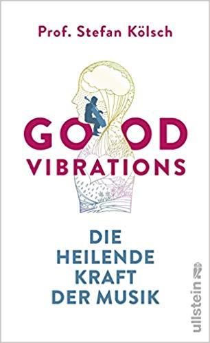 Good Vibrations. Die heilende Kraft der Musik. Buch von Prof. Dr. Stefan Kölsch im Ullstein Verlag.